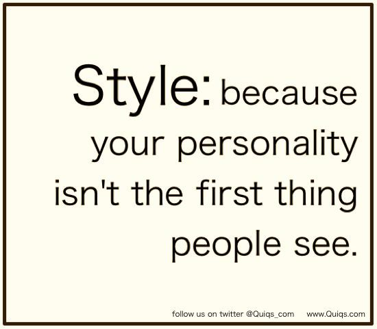 Fashion Quote: Style: because your personality isn't the first thing people see.