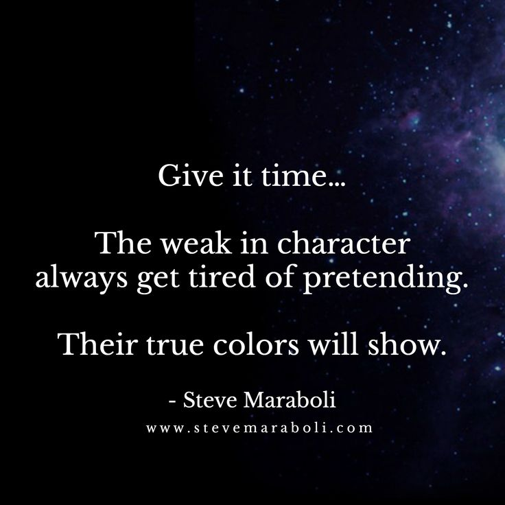 Give it time… The weak in character always get tired of pretending. Their true colors will show. - Steve Maraboli