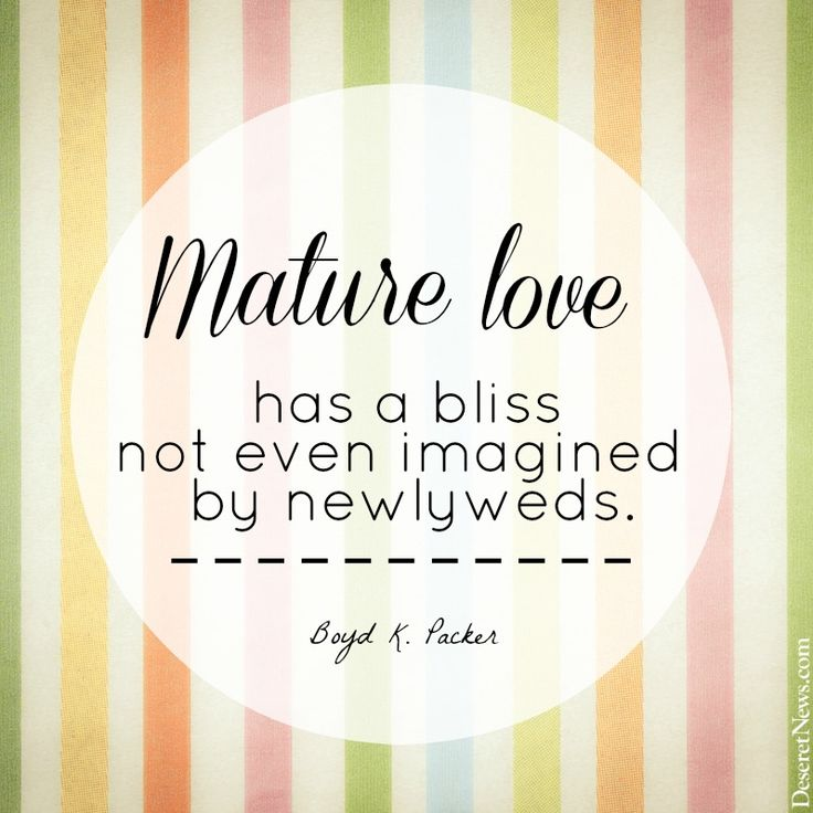 """""""Mature love has a bliss not even imagined by newlyweds."""" President Boyd K. Packer 