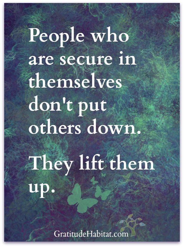 People who are secure in themselves don't put others down, They www.gratitudehabitat.com