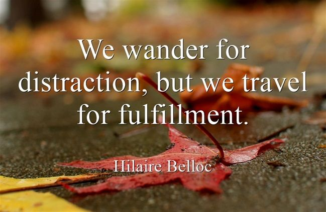 """""""We wander for distraction, but we travel for fulfillment."""" –Hilaire Belloc"""