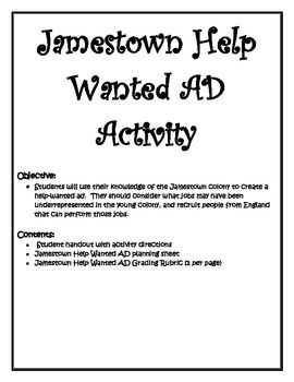 With this activity students will use their knowledge of the Jamestown colony to create a persuasive help-wanted ad.  They should consider what jobs may have been underrepresented in the young colony, and create an advertisement that persuades new settlers from England that can perform those jobs.Purchase includes a detailed project information sheet, student planning sheet, and grading rubric.