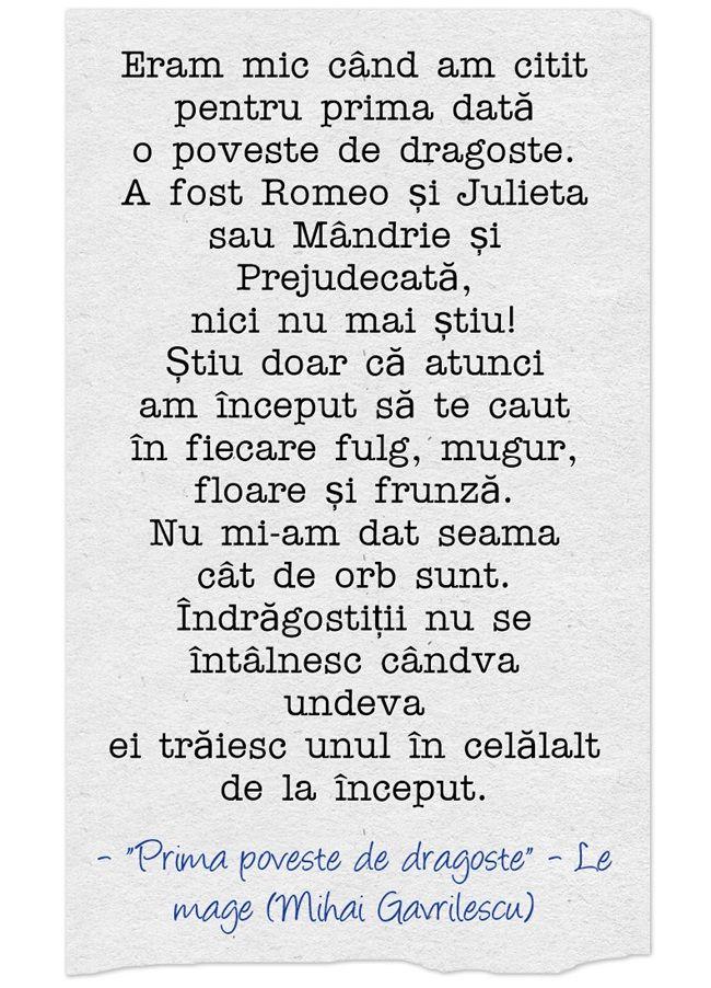 Prima poveste de dragoste  http://mihaigavrilescu.ro/prima-poveste-de-dragoste/  Eram mic când am citit pentru prima dată o poveste de dragoste. A fost Romeo și Julieta sau Mândrie și Prejudecată, nici nu mai știu! Știu doar că atunci am început să te caut în fiecare fulg, mugur, floare și frunză. Nu mi-am dat seama cât de orb sunt. Îndrăgostiții nu se întâlnesc cândva undeva ei trăiesc unul în celălalt de la început.