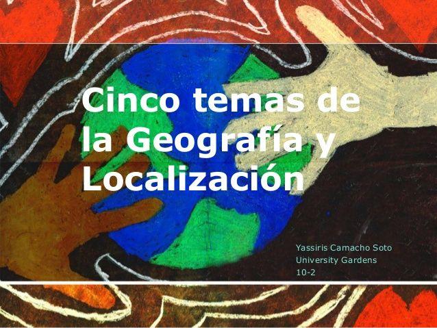 Cinco temas de la Geografía y Localización Yassiris Camacho Soto University Gardens 10-2