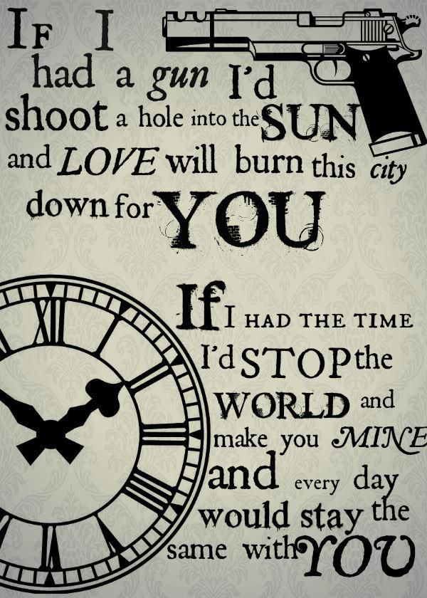 if I had a gun I'd shoot a hole into the sun and love will burn this city down for you. if I had the time I'd stop the world and make you mine and every day would stay the same with you. - If I Had a Gun, Noel Gallagher