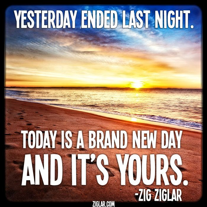 """Yesterday ended last night.  Today is a brand new day and it's yours."""" ~ Ziglar #quote  It's all about today!  Amen!"""