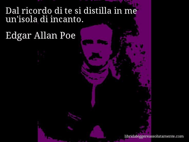 Aforisma di Edgar Allan Poe : Dal ricordo di te si distilla in me un'isola di incanto.