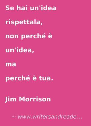 Se hai unidea rispettala, non perché è unidea, ma perché è tua. (Jim Morrison)  www.writersandreaders.it