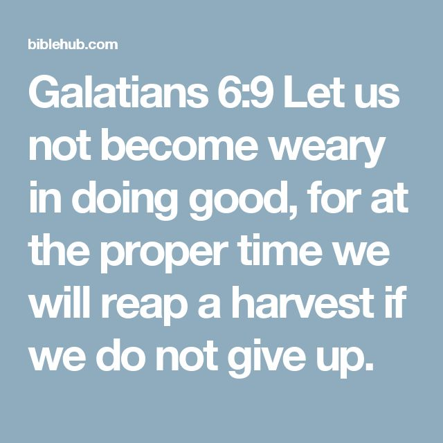Galatians 6:9 Let us not become weary in doing good, for at the proper time we will reap a harvest if we do not give up.