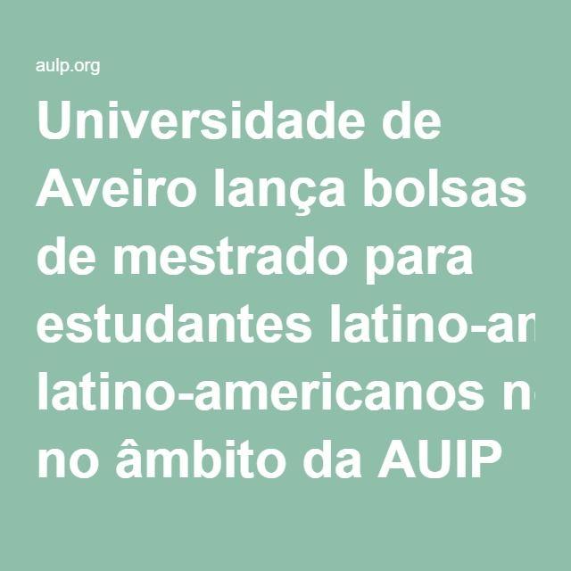 Universidade de Aveiro | lança bolsas de mestrado para estudantes latino-americanos no âmbito da AUIP - AULP