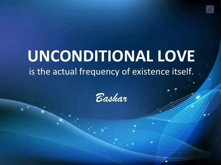 "Bashar: Unconditional Love is the actual frequency of existence itself."" (paraphrased) www.schoolofsoul.net"