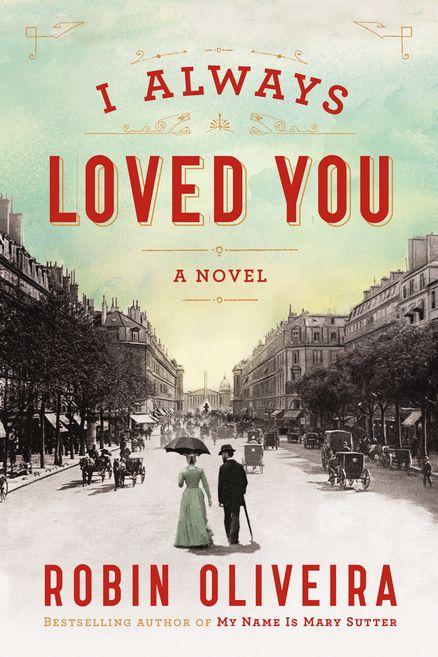 I ALWAYS LOVED YOU: A Novel by Robin Oliveira