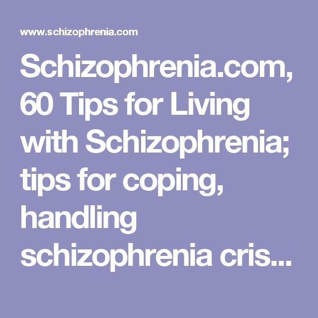 Schizophrenia.com, 60 Tips for Living with Schizophrenia; tips for coping, handling schizophrenia crisis and relapse situations