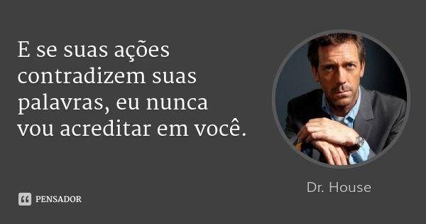 E se suas ações contradizem suas palavras, eu nunca vou acreditar em você. — Dr. House