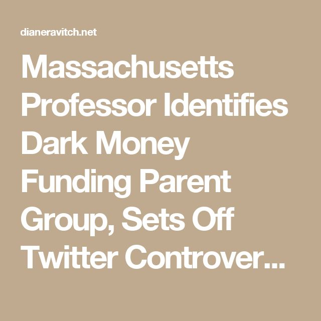 Massachusetts Professor Identifies Dark Money Funding Parent Group, Sets Off Twitter Controversy | Diane Ravitch's blog