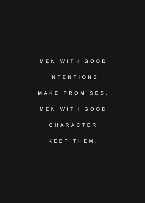 """Men with good intentions make promises. Men with good character keep them."""