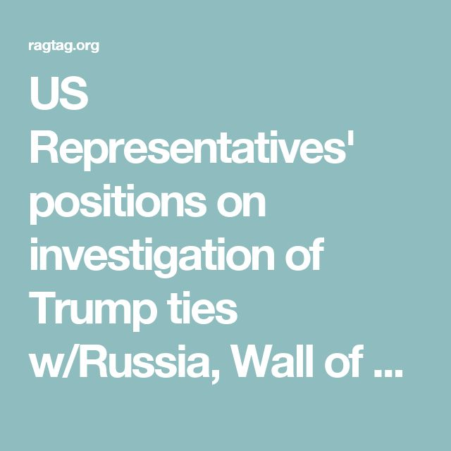US Representatives' positions on investigation of Trump ties w/Russia, Wall of Us — Ragtag