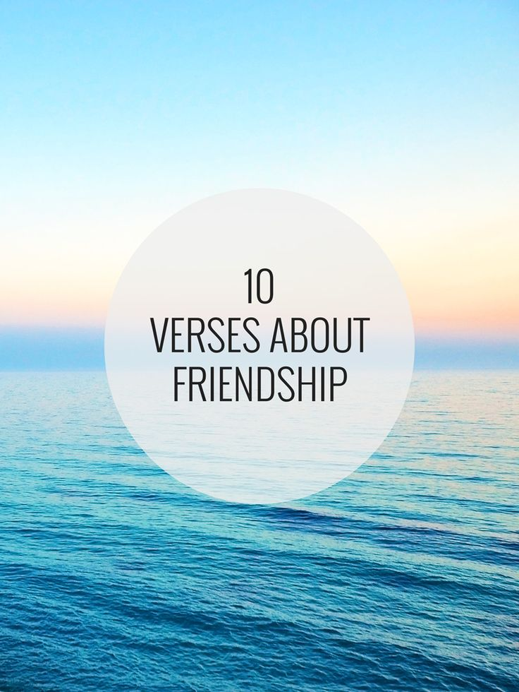 10 verses about friendship. How to choose friends and how to be a friend. Love one another, bear each others' burdens, and know that you have a friend in Jesus.