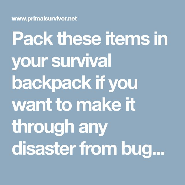 Pack these items in your survival backpack if you want to make it through any disaster from bugging out in the wilderness of scavenging in the city!