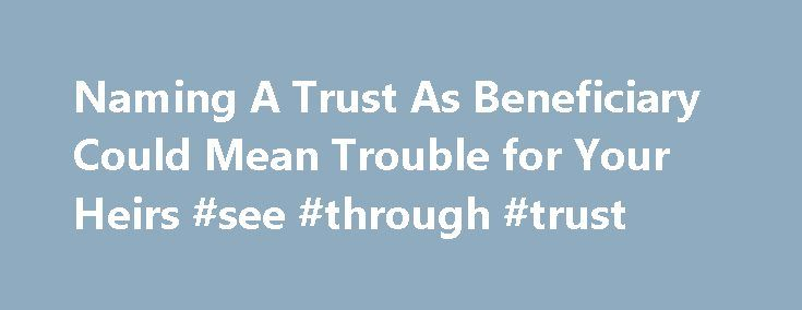 Naming A Trust As Beneficiary Could Mean Trouble for Your Heirs #see #through #trust http://lexingtone.remmont.com/naming-a-trust-as-beneficiary-could-mean-trouble-for-your-heirs-see-through-trust/  # By: Richard Feldman, CFP, MBA, AIF Naming a trust as the beneficiary of your retirement plan or IRA could mean drastically less income for your heirs than first planned and higher taxes. New IRS regulations that govern trust income accounting could leave your loved ones with much less income…