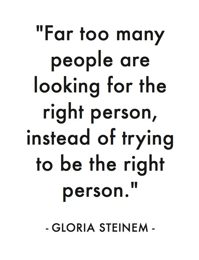 Far too many people are looking for the right person, instead of trying to be the right person. ~Gloria Steinem.
