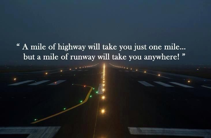 A mile of highway will take you just one mile... but a mile of runway will take you anywhere! #travel #quotes #flying
