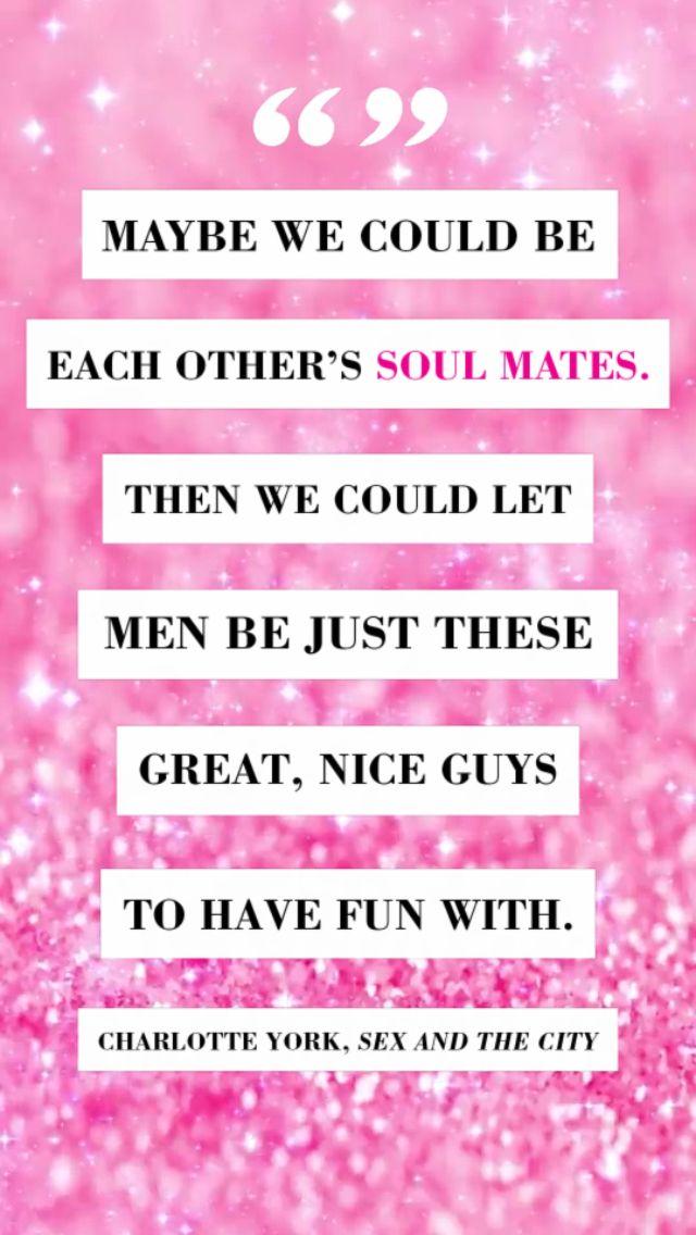 Tal vez podríamos ser cada uno de nosotros,  nuestros almas gemelas. Entonces podríamos dejar que los hombres fueran sólo esos chicos geniales para divertirse.