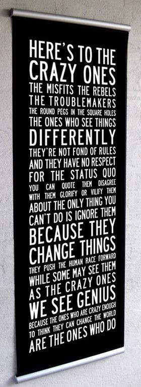 Because the people who are crazy enough to think they can change the world, are the ones who do. (Apple, 1997, 'Think different' campaign, http://en.wikipedia.org/wiki/Think_Different#Text)