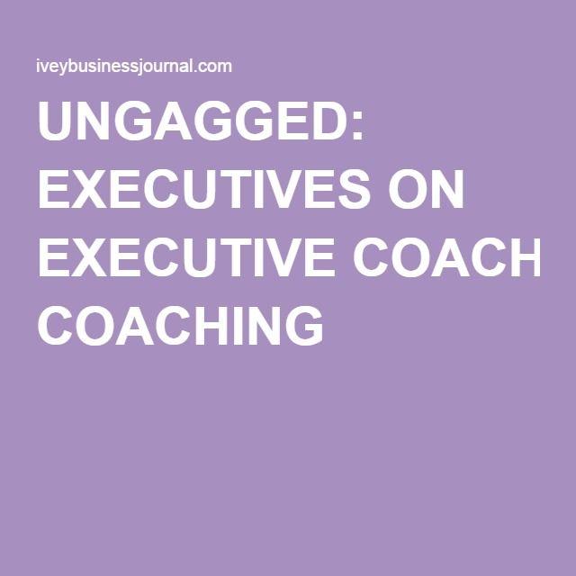 UNGAGGED: EXECUTIVES ON EXECUTIVE COACHING •