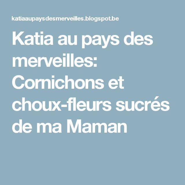 Katia au pays des merveilles: Cornichons et choux-fleurs sucrés de ma Maman