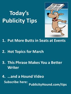 Publicity Tips–Put More Butts in Seats at Events: In the March 4 issue, learn how to create your event in three email programs and insert your invitation into your #marketing email. Also,  join this #training call call by dialing (218)339-7800 and using access pin 7122542 and learn some of the #hottopics for March. And,  ff you need help with your writing, consider my mentor program where I serve as your writing coach. #writingtip #radiopublicity #eventpromotion #eventPR