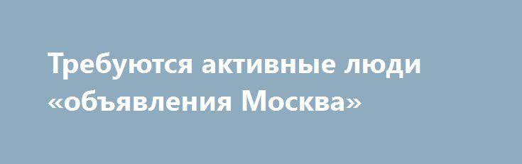 Требуются активные люди «объявления Москва» http://www.pogruzimvse.ru/doska/?adv_id=292907  Требуются сотрудники для удаленной работы. Вся работа ведется на дому. График свободный. Зарплата ежедневная после прохождения стажировки. Суть работы заключается в размещении различных текстов в интернете. Принимаем в команду порядочных, стрессоустойчивых, коммуникабельных людей. Мобильность и находчивость приветствуется. Обучение гарантировано для всех новых сотрудников. Вся подробная информация по…