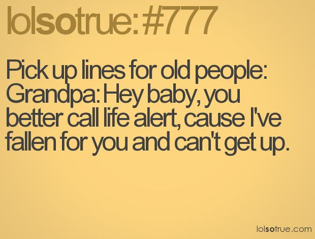 old people pick-up lines lol: Old Mans, Life Alert, Pickup Lines, 777, My Life, People Pick Up, So Funny, Old People Jokes, Can'T Stop Laughing