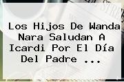 http://tecnoautos.com/wp-content/uploads/imagenes/tendencias/thumbs/los-hijos-de-wanda-nara-saludan-a-icardi-por-el-dia-del-padre.jpg Cuando Es El Dia Del Padre. Los hijos de Wanda Nara saludan a Icardi por el Día del Padre ..., Enlaces, Imágenes, Videos y Tweets - http://tecnoautos.com/actualidad/cuando-es-el-dia-del-padre-los-hijos-de-wanda-nara-saludan-a-icardi-por-el-dia-del-padre/