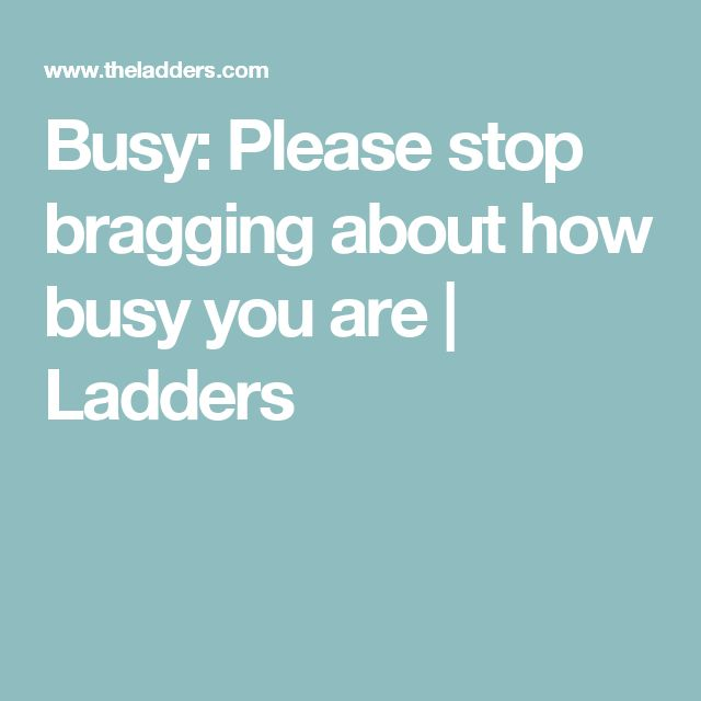 Busy: Please stop bragging about how busy you are | Ladders