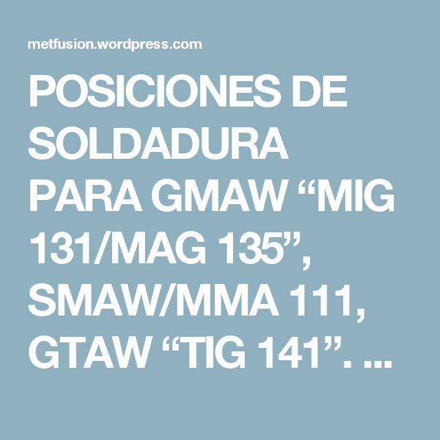 """POSICIONES DE SOLDADURA PARA GMAW """"MIG 131/MAG 135"""", SMAW/MMA 111, GTAW """"TIG 141"""". – METFUSION"""