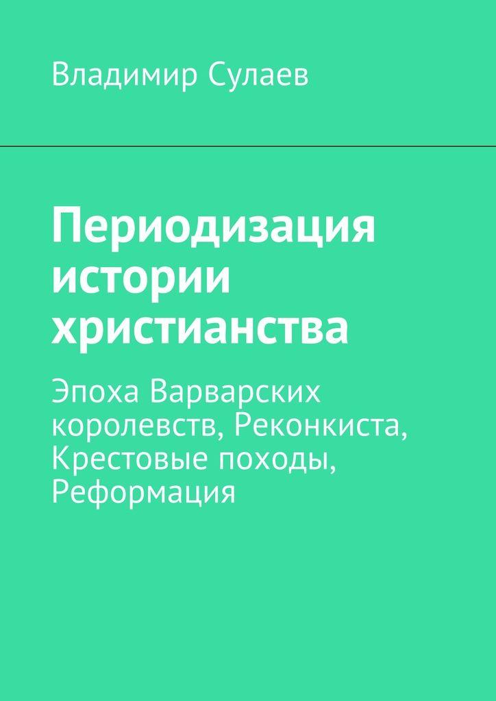 Периодизация истории христианства - Владимир Сулаев — Ridero
