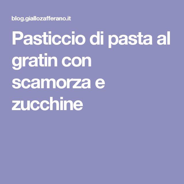 Pasticcio di pasta al gratin con scamorza e zucchine