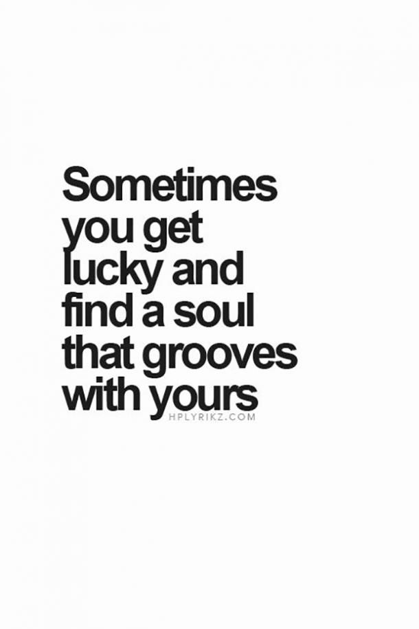 Sometimes you get lucky and find a soul that grooves with yours. — Unknown