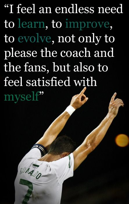 I feel an endless need to learn, to improve, to evolve, not only to please the coach and the fans, but also to feel satisfied with myself. Cristiano Ronaldo