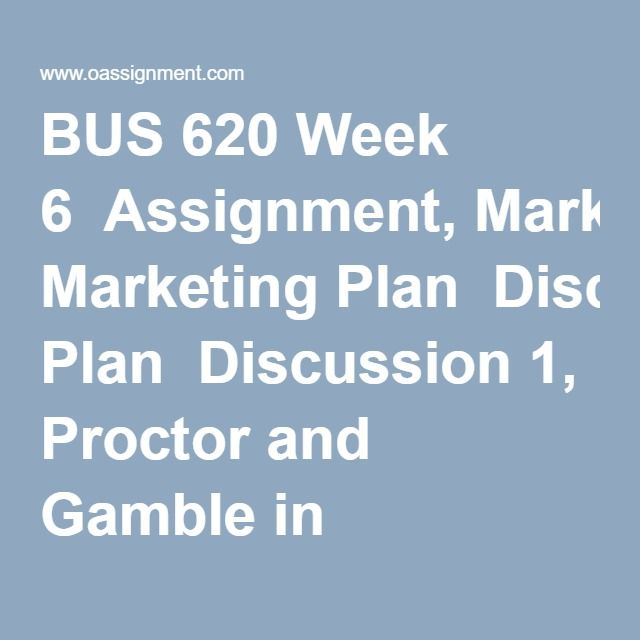 BUS 620 Week 6  Assignment, Marketing Plan  Discussion 1, Proctor and Gamble in Vietnam  Discussion 2, Creating a Plan