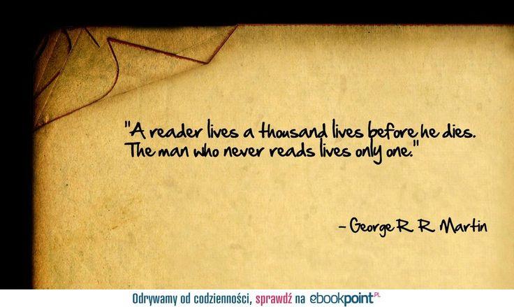 """""""Czytelnik żyje tysiącem żyć zanim umrze. Ten zaś, kto nie czyta – tylko jednym."""" - George R. R. Martin"""