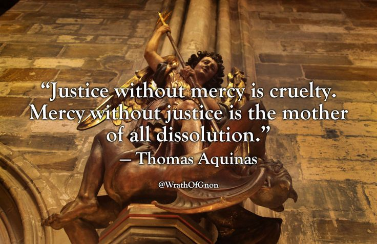 """""""Justice without mercy is cruelty. Mercy without justice is the mother of all dissolution.""""  — Thomas Aquinas"""