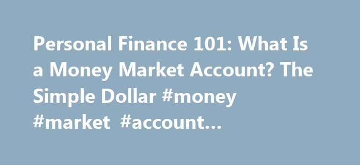 "Personal Finance 101: What Is a Money Market Account? The Simple Dollar #money #market #account #advantages http://rentals.nef2.com/personal-finance-101-what-is-a-money-market-account-the-simple-dollar-money-market-account-advantages/  # Personal Finance 101: What Is a Money Market Account? If you've run across the term ""money market account"" at your bank, you ve probably wondered what it means. While it might sound kind of imposing, a money market account, or MMA, is very similar to a…"