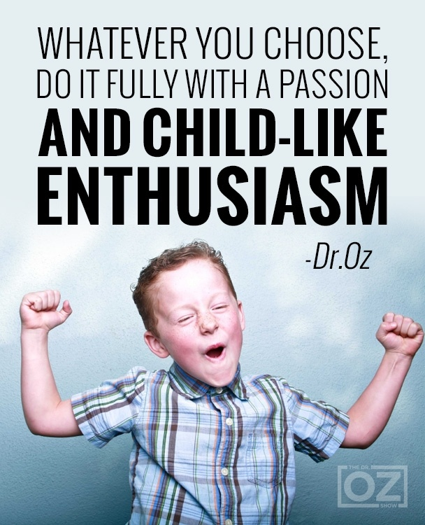 Whatever you choose, do it fully with a passion and child-like enthusiasm. - Dr. Oz.
