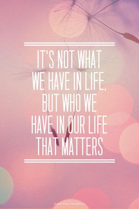It's not what We have in life, But who we Have in our life That matters | Summer made this with Spoken.ly