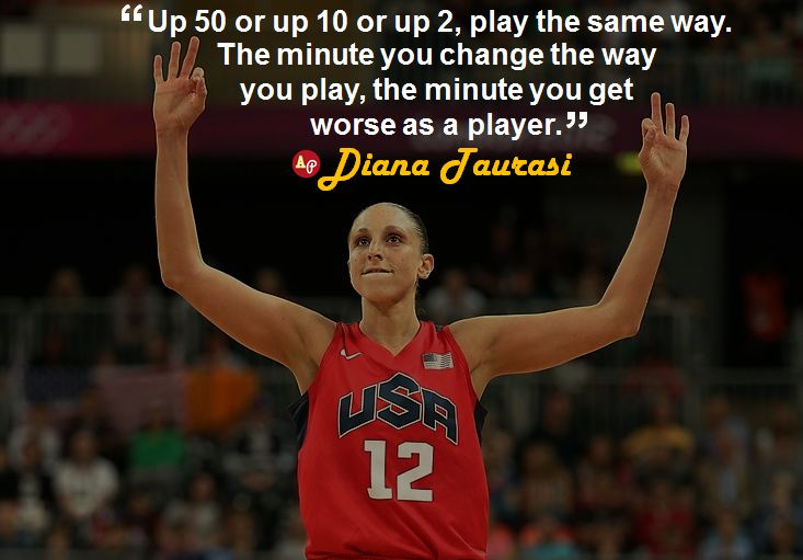 """""""Up 50 or up 10 or up 2, play the same way. The minute you change the way you play, the minute you get worse as a player."""" - #DianaTaurasi"""