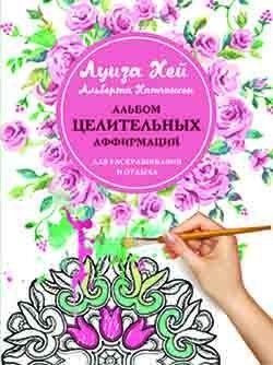 Луиза Хей - Альбом целительных аффирмаций для раскрашивания и отдыха