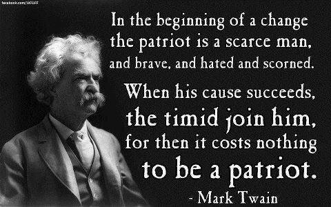 """In the beginning of a change, the patriot is a scarce man, and brave, and hated and scorned. When his cause succeeds, the timid join him, for then it costs nothing to be a patriot"" [Mark Twain's Notebook (1935)]"