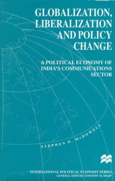 Globalization, Liberalization and Policy Change: A Political Economy of India's Communications Sector